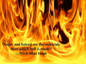 Anger and hatred are the materials from which hell is made.