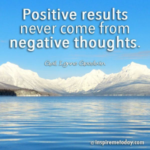 ... / Photo Quotes / Positive results never come from negative thoughts