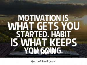 Jim Rohn Quotes - Motivation is what gets you started. Habit is what ...