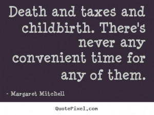 Death and taxes and childbirth. there's.. Margaret Mitchell great life ...