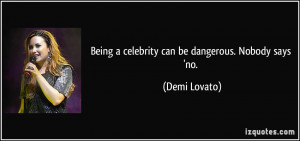 quote-being-a-celebrity-can-be-dangerous-nobody-says-no-demi-lovato ...