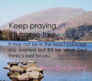 Sunday Quotes - Keep praying, it'll come true. It may not be in the ...