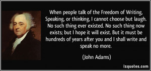 ... of years after you and I shall write and speak no more. - John Adams