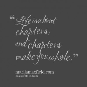 Quotes Picture: life is about chapters, and chapters make you whole