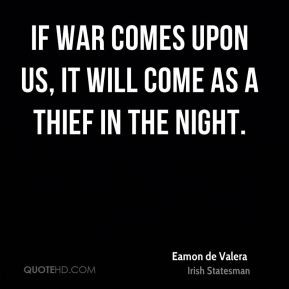 Eamon de Valera - If war comes upon us, it will come as a thief in the ...