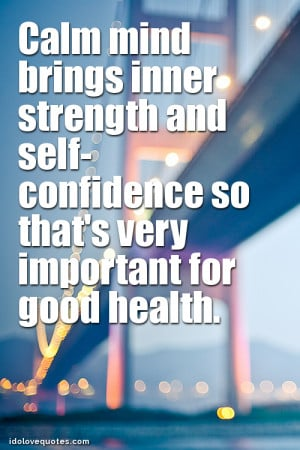Calm mind brings inner strength and self-confidence so that's very ...