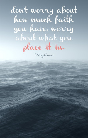 ... much faith you have, worry about what you place it in. - Tony Evans