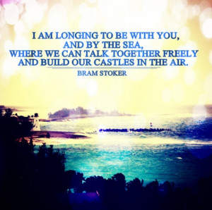 am longing to be with you, and by the sea, where we can talk ...