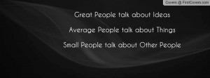 ... Average People talk about ThingsSmall People talk about Other People