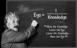 ... less the ego lesser the knowledge more the ego albert einstein