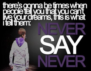 ... dat u cant live up ur dreams, dis is wat i tell dem: NEVER SAY NEVER