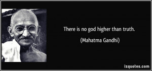 There is no god higher than truth. - Mahatma Gandhi