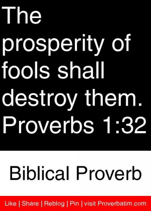 The prosperity of fools shall destroy them. Proverbs 1:32 - Biblical ...