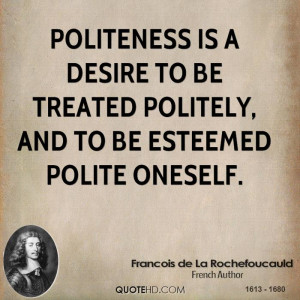 Politeness is a desire to be treated politely, and to be esteemed ...