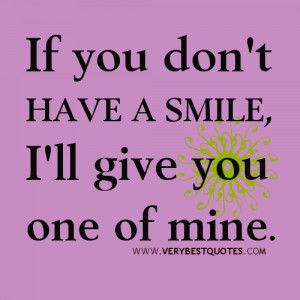 If you don't have a smile, I'll give you one of mine. Author Unknown