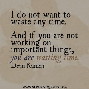 ... time. And if you are not working on important things, you are wasting