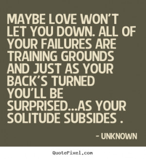 Love quotes - Maybe love won't let you down. all of your failures are ...