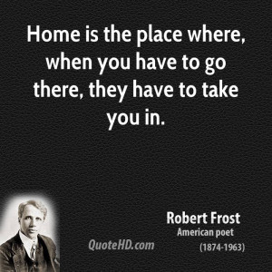 Home is the place where, when you have to go there, they have to take ...