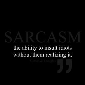 Sarcasm ~ The ability to insult idiots without them realizing it.