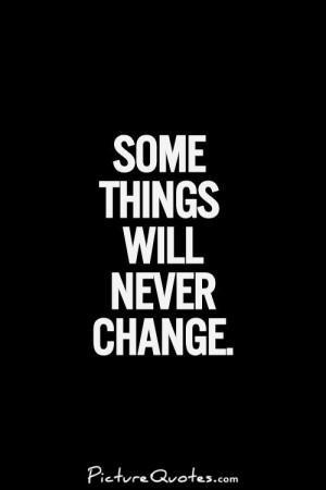 Some things will never change. Picture Quote #1