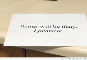 Things will be okay I promise
