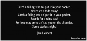 Catch a falling star an' put it in your pocket, Never let it fade away ...