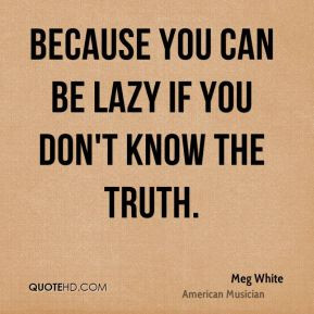 Meg White - Because you can be lazy if you don't know the truth.