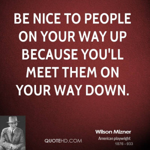 Be nice to people on your way up because you'll meet them on your way ...