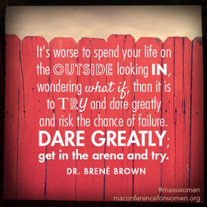 ... dare greatly and risk the chance of failure. Dare greatly; get in the