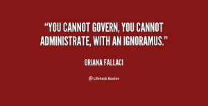 You cannot govern, you cannot administrate, with an ignoramus.""