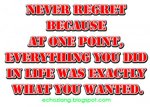 Never regret because at one point everything you did in life was ...