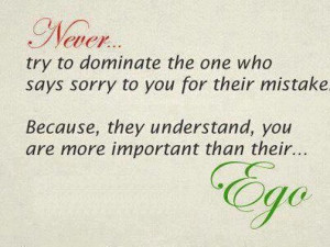 Never.. try to dominate the one who says sorry to you for their ...
