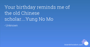 Your birthday reminds me of the old Chinese scholar....Yung No Mo