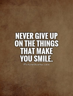 Never give up on the things that make you smile. Picture Quote #1