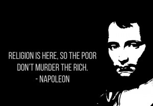 Religion is here so the poor don't murder the rich. – Napoleon