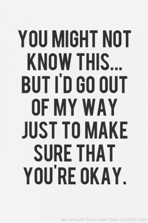 Go Out Of My Way Just To Make Sure That You're Okay: Quote ...