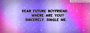Dear future boyfriend, Where are you? Sincerely, Single me.