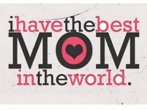 have the best Mom in the World