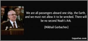 We are all passengers aboard one ship, the Earth, and we must not ...