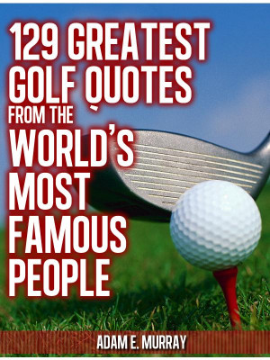 ... 225x300 129 Greatest Golf Quotes from the Worlds Most Famous People