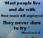 Most people live and die with their music still unplayed. They never ...