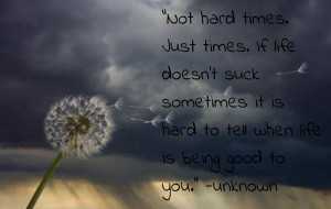 Hard Times. Just Times, If Life Doesn't Suck Sometimes It Is Hard ...
