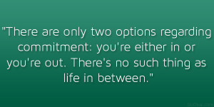 There are only two options regarding commitment: you're either in or ...