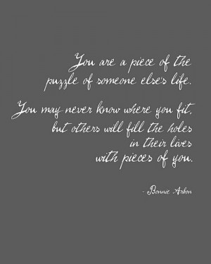 You are a piece of the puzzle of someone else's life. You may never ...