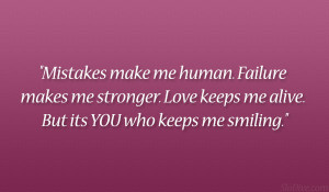 Mistakes make me human. Failure makes me stronger. Love keeps me alive ...