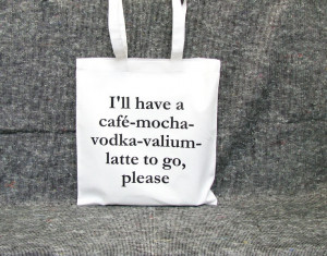 have a café-mocha-vodka-valium-latte to go, please-bag cotton quote ...
