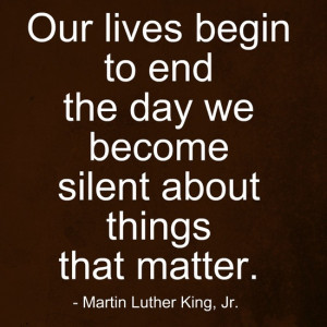 ... lives begin to end the day we become silent about things that matter