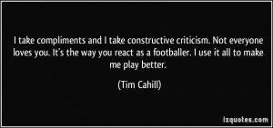take compliments and I take constructive criticism. Not everyone ...