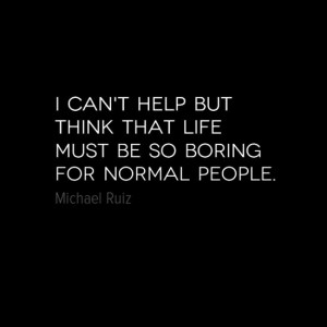 Normal people living out their boring, cookie-cutter, lives... #quotes