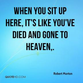 ... - When you sit up here, it's like you've died and gone to heaven